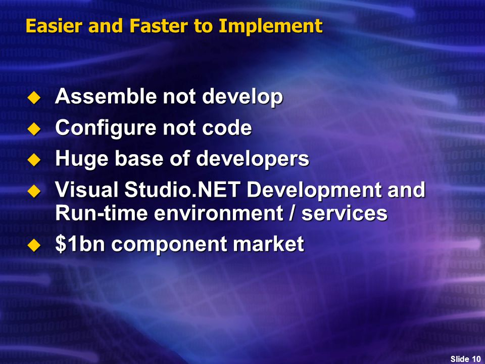 Slide 10 Easier and Faster to Implement  Assemble not develop  Configure not code  Huge base of developers  Visual Studio.NET Development and Run-time environment / services  $1bn component market