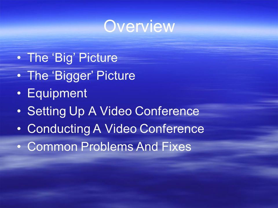 Overview The 'Big' Picture The 'Bigger' Picture Equipment Setting Up A Video Conference Conducting A Video Conference Common Problems And Fixes