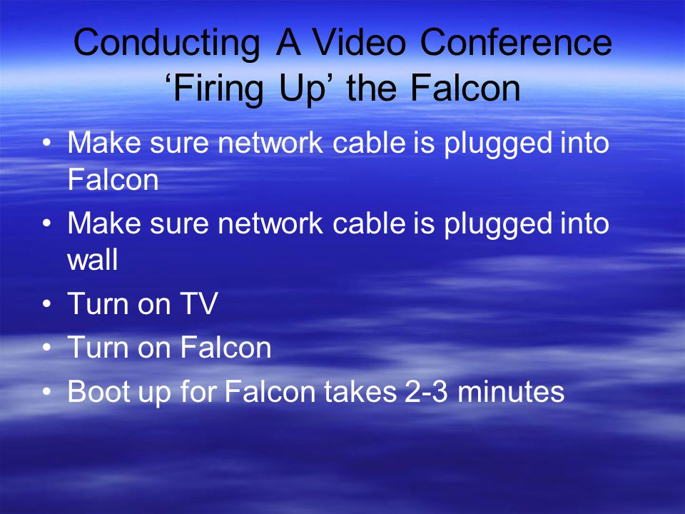 Conducting A Video Conference 'Firing Up' the Falcon Make sure network cable is plugged into Falcon Make sure network cable is plugged into wall Turn on TV Turn on Falcon Boot up for Falcon takes 2-3 minutes