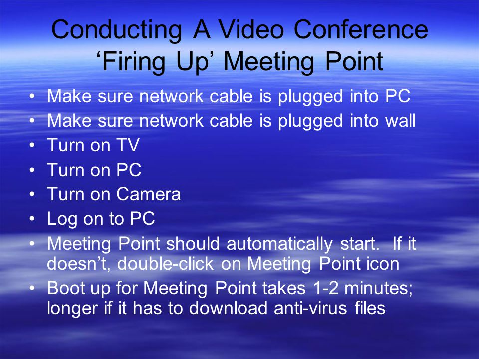 Conducting A Video Conference 'Firing Up' Meeting Point Make sure network cable is plugged into PC Make sure network cable is plugged into wall Turn on TV Turn on PC Turn on Camera Log on to PC Meeting Point should automatically start.