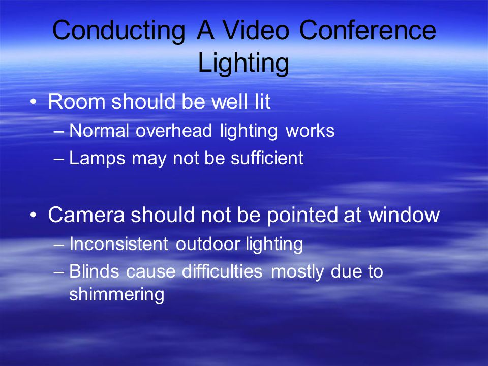 Conducting A Video Conference Lighting Room should be well lit –Normal overhead lighting works –Lamps may not be sufficient Camera should not be pointed at window –Inconsistent outdoor lighting –Blinds cause difficulties mostly due to shimmering