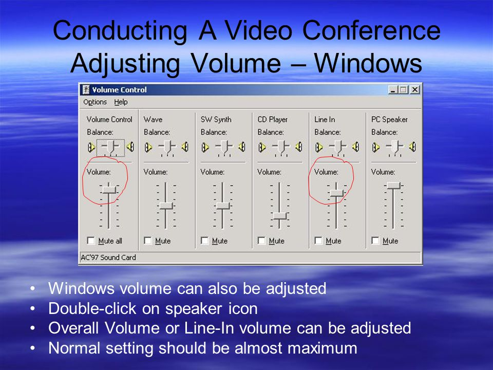 Conducting A Video Conference Adjusting Volume – Windows Windows volume can also be adjusted Double-click on speaker icon Overall Volume or Line-In volume can be adjusted Normal setting should be almost maximum