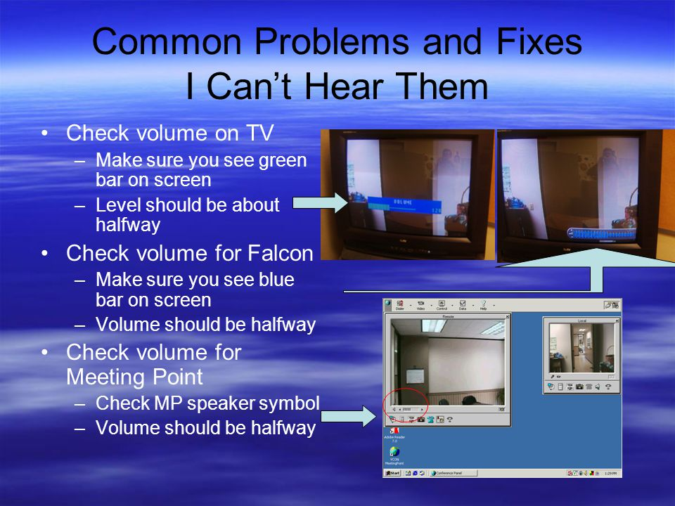 Common Problems and Fixes I Can't Hear Them Check volume on TV –Make sure you see green bar on screen –Level should be about halfway Check volume for Falcon –Make sure you see blue bar on screen –Volume should be halfway Check volume for Meeting Point –Check MP speaker symbol –Volume should be halfway