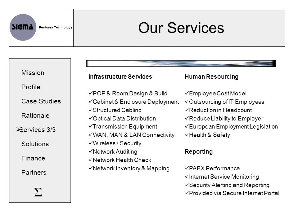 Our Services Infrastructure Services POP & Room Design & Build Cabinet & Enclosure Deployment Structured Cabling Optical Data Distribution Transmission Equipment WAN, MAN & LAN Connectivity Wireless / Security Network Auditing Network Health Check Network Inventory & Mapping Human Resourcing Employee Cost Model Outsourcing of IT Employees Reduction in Headcount Reduce Liability to Employer European Employment Legislation Health & Safety Reporting PABX Performance Internet Service Monitoring Security Alerting and Reporting Provided via Secure Internet Portal Mission Profile Case Studies Rationale  Services 3/3 Solutions Finance Partners
