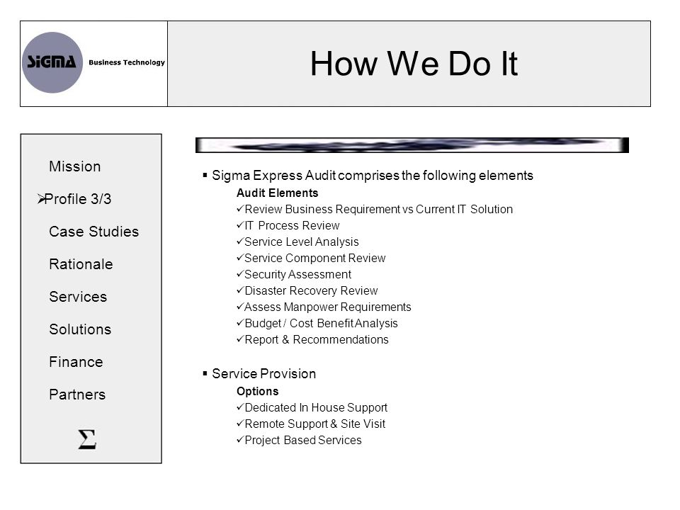 How We Do It  Sigma Express Audit comprises the following elements Audit Elements Review Business Requirement vs Current IT Solution IT Process Review Service Level Analysis Service Component Review Security Assessment Disaster Recovery Review Assess Manpower Requirements Budget / Cost Benefit Analysis Report & Recommendations  Service Provision Options Dedicated In House Support Remote Support & Site Visit Project Based Services Mission  Profile 3/3 Case Studies Rationale Services Solutions Finance Partners
