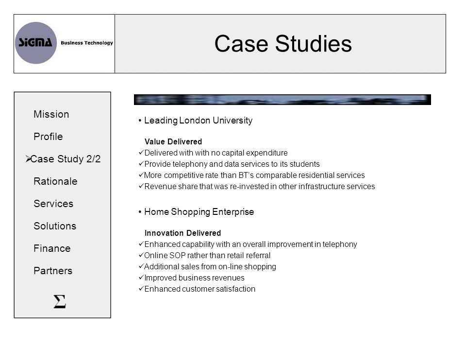 Case Studies Leading London University Value Delivered Delivered with with no capital expenditure Provide telephony and data services to its students More competitive rate than BT's comparable residential services Revenue share that was re-invested in other infrastructure services Home Shopping Enterprise Innovation Delivered Enhanced capability with an overall improvement in telephony Online SOP rather than retail referral Additional sales from on-line shopping Improved business revenues Enhanced customer satisfaction Mission Profile  Case Study 2/2 Rationale Services Solutions Finance Partners