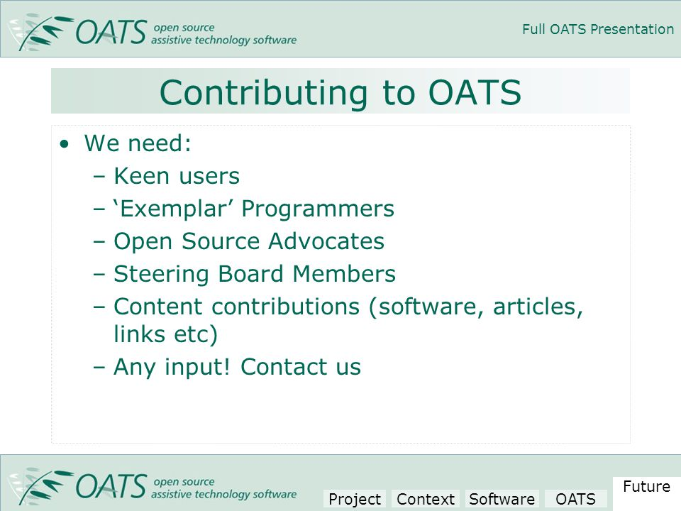 Full OATS Presentation Contributing to OATS We need: –Keen users –'Exemplar' Programmers –Open Source Advocates –Steering Board Members –Content contributions (software, articles, links etc) –Any input.