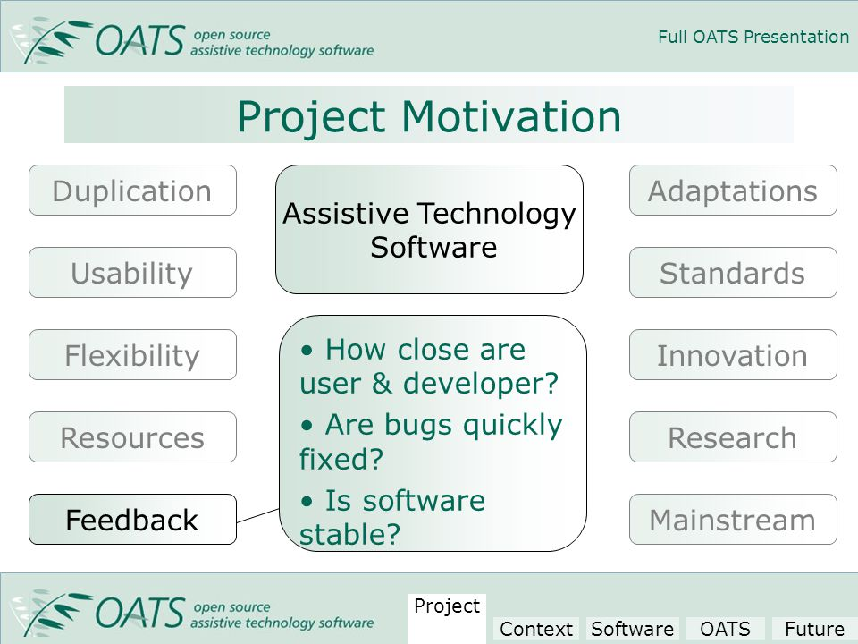 Full OATS Presentation Project Motivation Assistive Technology Software Innovation Adaptations Research Usability Duplication Flexibility Resources Standards MainstreamFeedback How close are user & developer.