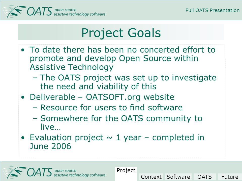 Full OATS Presentation Project Goals To date there has been no concerted effort to promote and develop Open Source within Assistive Technology –The OATS project was set up to investigate the need and viability of this Deliverable – OATSOFT.org website –Resource for users to find software –Somewhere for the OATS community to live… Evaluation project ~ 1 year – completed in June 2006 Project ContextSoftwareOATSFuture