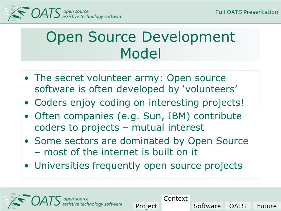 Full OATS Presentation Open Source Development Model The secret volunteer army: Open source software is often developed by 'volunteers' Coders enjoy coding on interesting projects.
