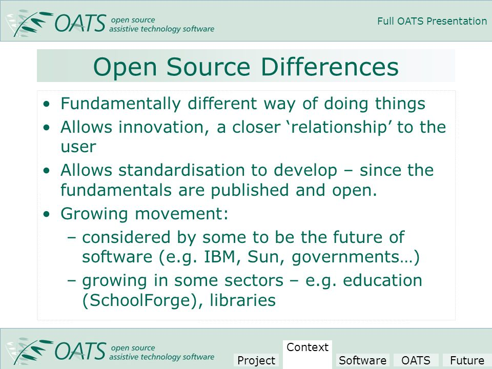 Full OATS Presentation Open Source Differences Fundamentally different way of doing things Allows innovation, a closer 'relationship' to the user Allows standardisation to develop – since the fundamentals are published and open.
