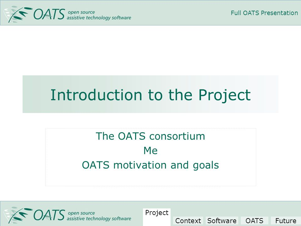 Full OATS Presentation Introduction to the Project The OATS consortium Me OATS motivation and goals Project ContextSoftwareOATSFuture