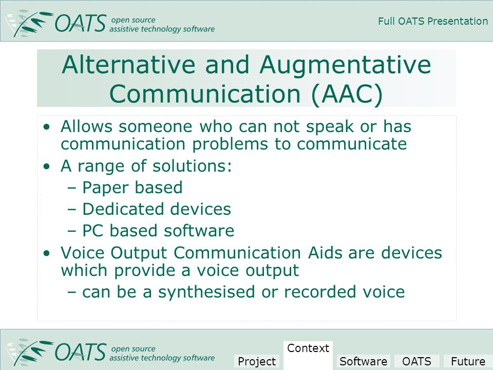 Full OATS Presentation Alternative and Augmentative Communication (AAC) Allows someone who can not speak or has communication problems to communicate A range of solutions: –Paper based –Dedicated devices –PC based software Voice Output Communication Aids are devices which provide a voice output –can be a synthesised or recorded voice Project Context SoftwareOATSFuture