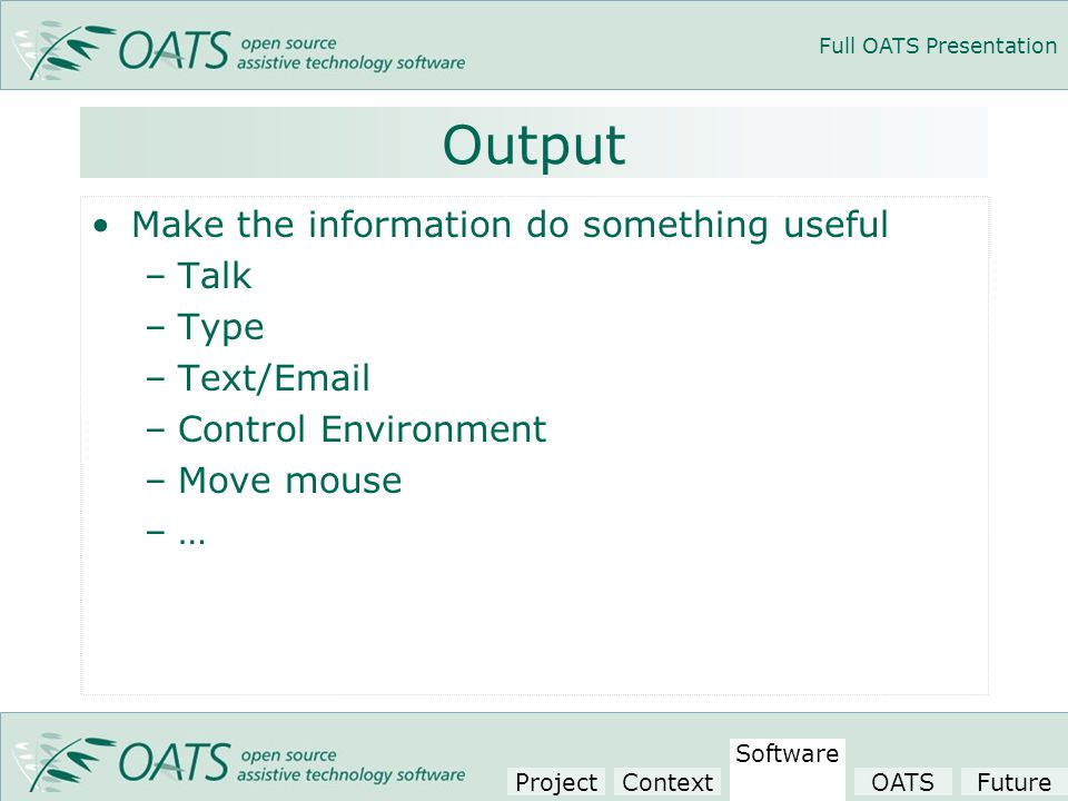 Full OATS Presentation Output Make the information do something useful –Talk –Type –Text/Email –Control Environment –Move mouse –… Project Context Software OATSFuture