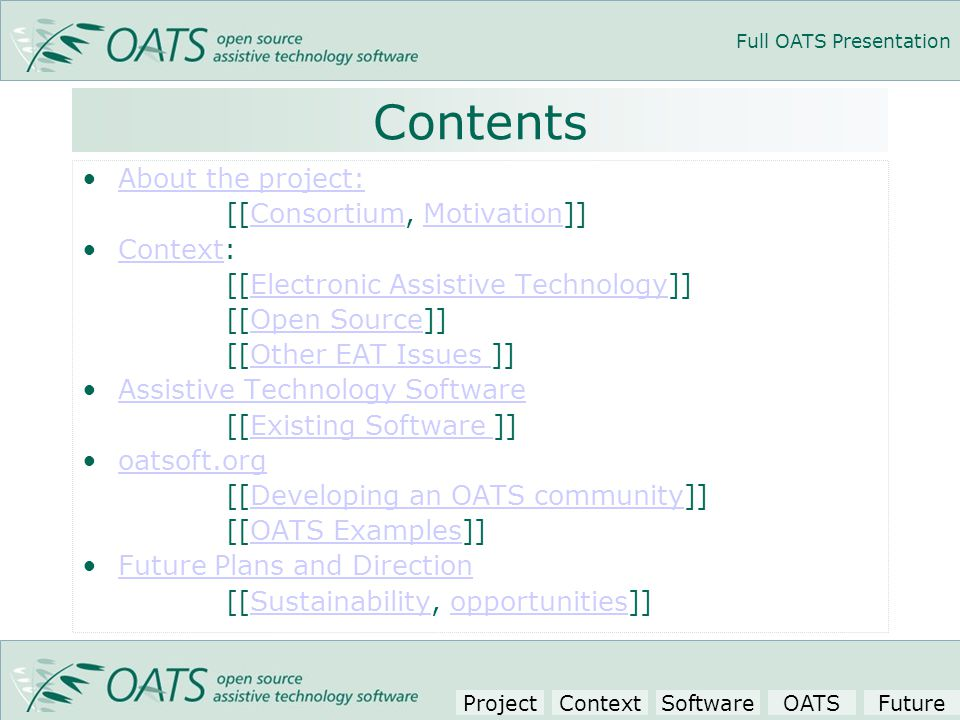 Full OATS Presentation Contents About the project: [[Consortium, Motivation]]ConsortiumMotivation Context:Context [[Electronic Assistive Technology]]Electronic Assistive Technology [[Open Source]]Open Source [[Other EAT Issues ]]Other EAT Issues Assistive Technology Software [[Existing Software ]]Existing Software oatsoft.org [[Developing an OATS community]]Developing an OATS community [[OATS Examples]]OATS Examples Future Plans and Direction [[Sustainability, opportunities]]Sustainabilityopportunities ProjectContextSoftwareOATSFuture