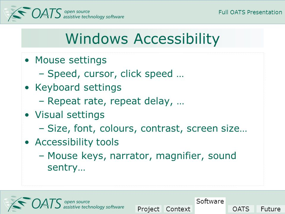 Full OATS Presentation Windows Accessibility Mouse settings –Speed, cursor, click speed … Keyboard settings –Repeat rate, repeat delay, … Visual settings –Size, font, colours, contrast, screen size… Accessibility tools –Mouse keys, narrator, magnifier, sound sentry… Project Context Software OATSFuture
