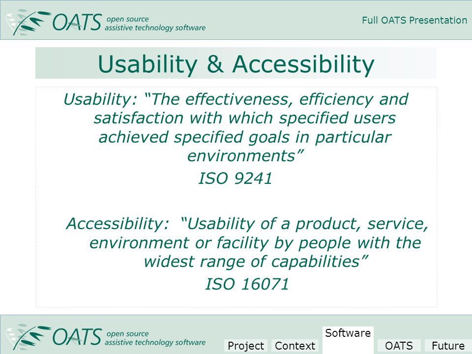 Full OATS Presentation Usability & Accessibility Usability: The effectiveness, efficiency and satisfaction with which specified users achieved specified goals in particular environments ISO 9241 Accessibility: Usability of a product, service, environment or facility by people with the widest range of capabilities ISO 16071 Project Context Software OATSFuture