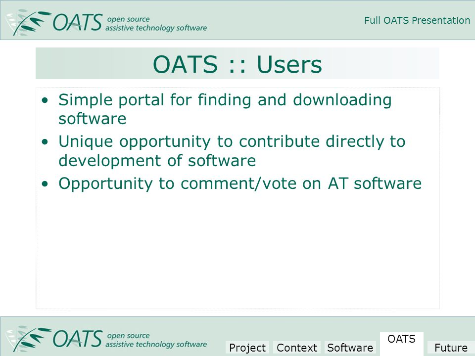 Full OATS Presentation OATS :: Users Simple portal for finding and downloading software Unique opportunity to contribute directly to development of software Opportunity to comment/vote on AT software Project Context Software OATS Future