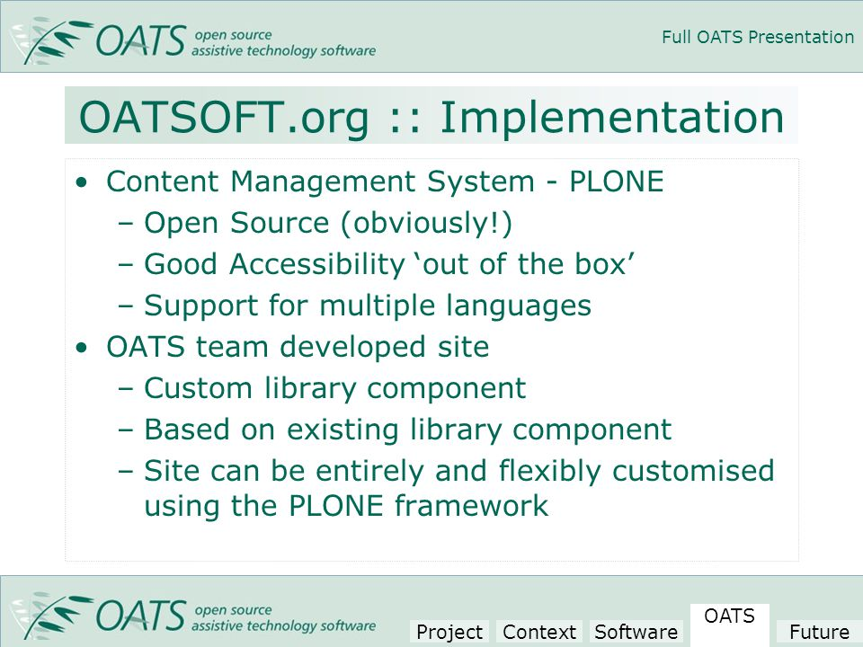 Full OATS Presentation OATSOFT.org :: Implementation Content Management System - PLONE –Open Source (obviously!) –Good Accessibility 'out of the box' –Support for multiple languages OATS team developed site –Custom library component –Based on existing library component –Site can be entirely and flexibly customised using the PLONE framework Project Context Software OATS Future