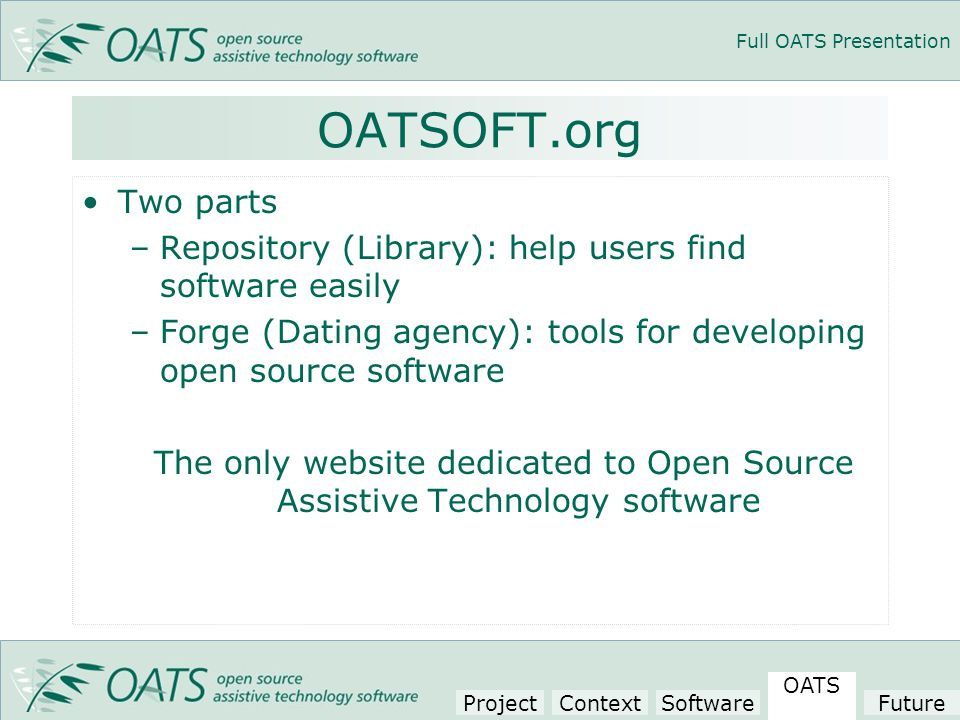 Full OATS Presentation OATSOFT.org Two parts –Repository (Library): help users find software easily –Forge (Dating agency): tools for developing open source software The only website dedicated to Open Source Assistive Technology software Project Context Software OATS Future