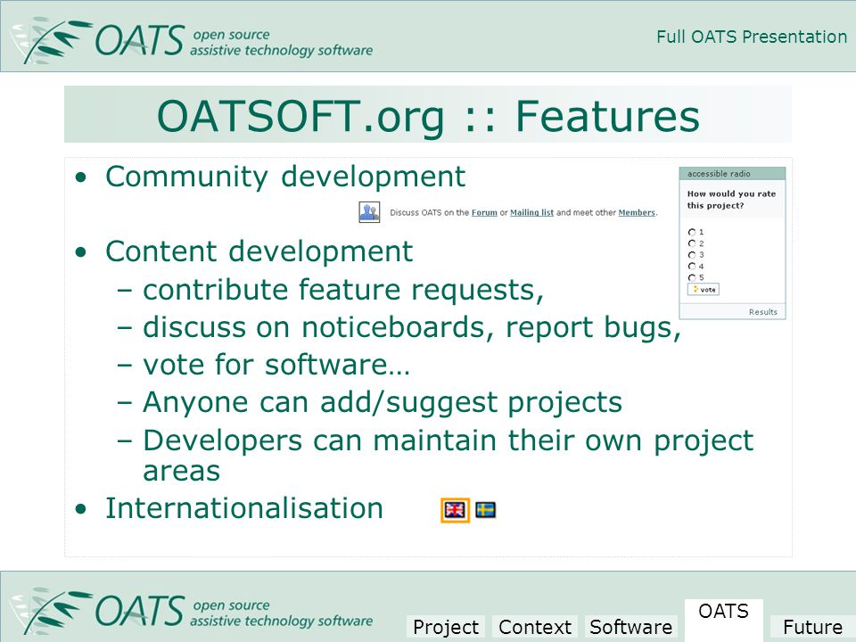 Full OATS Presentation Community development Content development –contribute feature requests, –discuss on noticeboards, report bugs, –vote for software… –Anyone can add/suggest projects –Developers can maintain their own project areas Internationalisation OATSOFT.org :: Features Project Context Software OATS Future