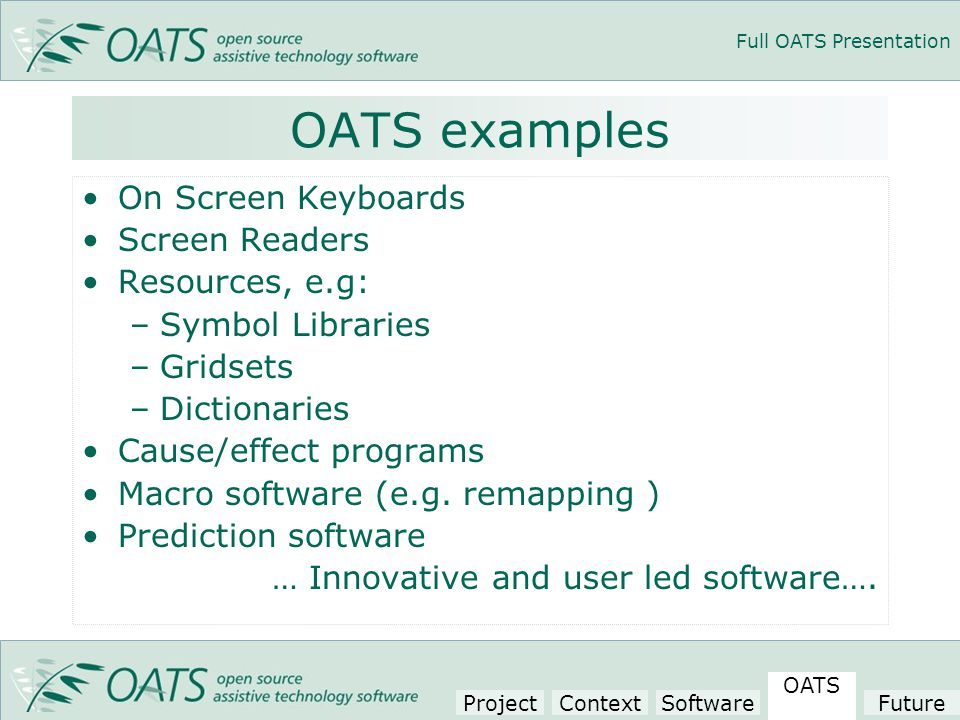 Full OATS Presentation OATS examples On Screen Keyboards Screen Readers Resources, e.g: –Symbol Libraries –Gridsets –Dictionaries Cause/effect programs Macro software (e.g.