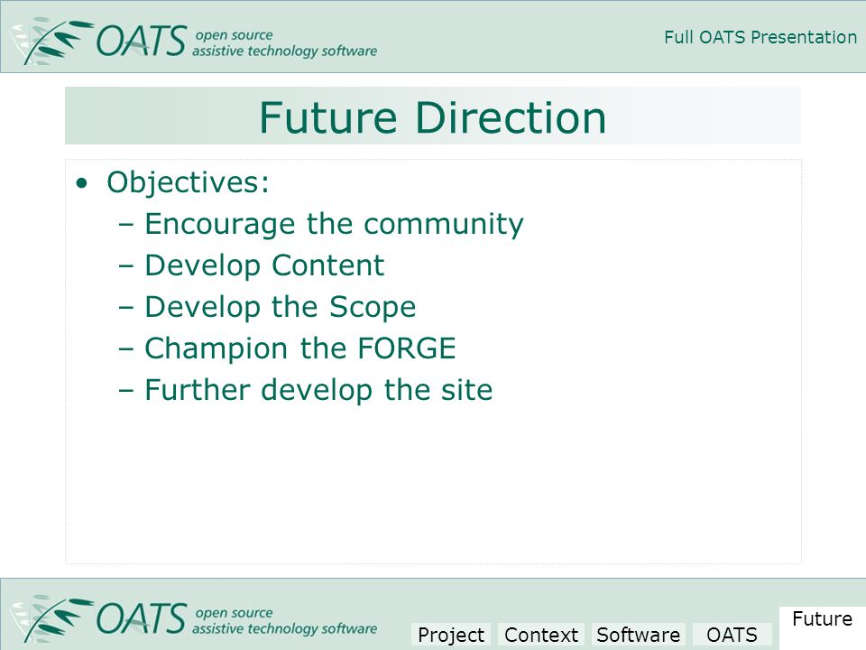 Full OATS Presentation Future Direction Objectives: –Encourage the community –Develop Content –Develop the Scope –Champion the FORGE –Further develop the site Project Context SoftwareOATS Future