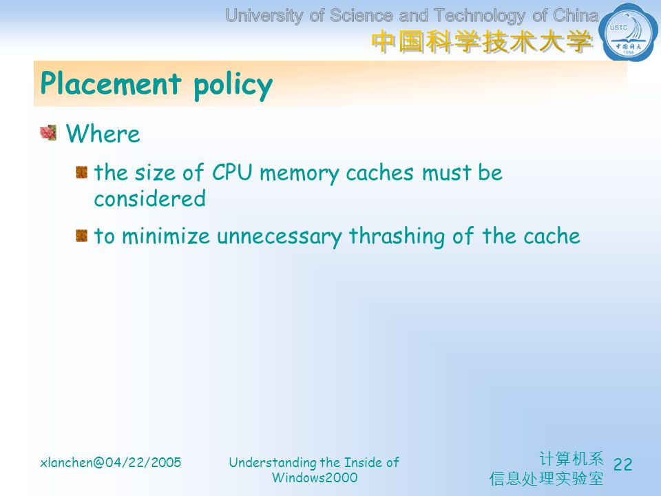 计算机系 信息处理实验室 xlanchen@04/22/2005Understanding the Inside of Windows2000 22 Placement policy Where the size of CPU memory caches must be considered to minimize unnecessary thrashing of the cache