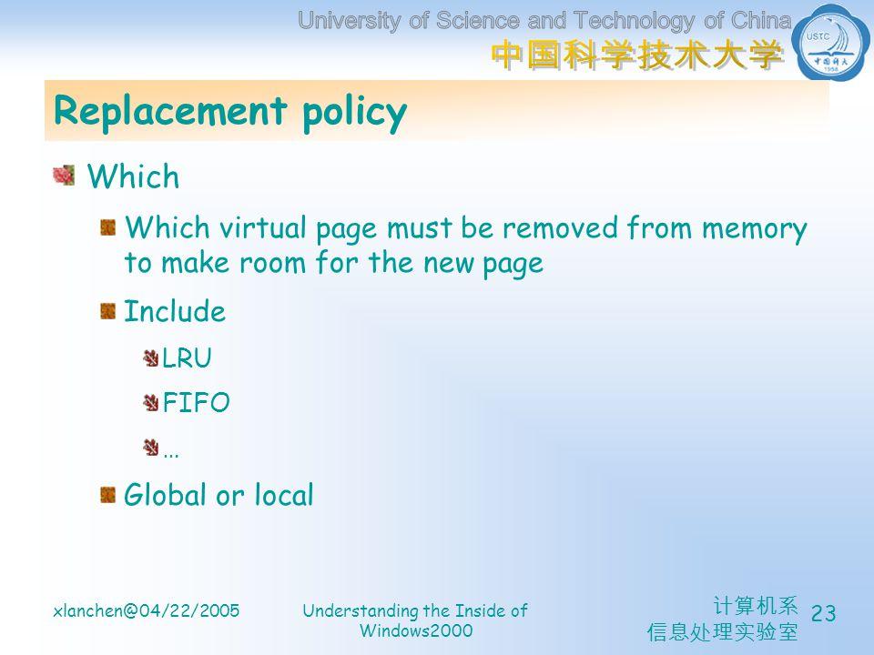 计算机系 信息处理实验室 xlanchen@04/22/2005Understanding the Inside of Windows2000 23 Replacement policy Which Which virtual page must be removed from memory to make room for the new page Include LRU FIFO … Global or local