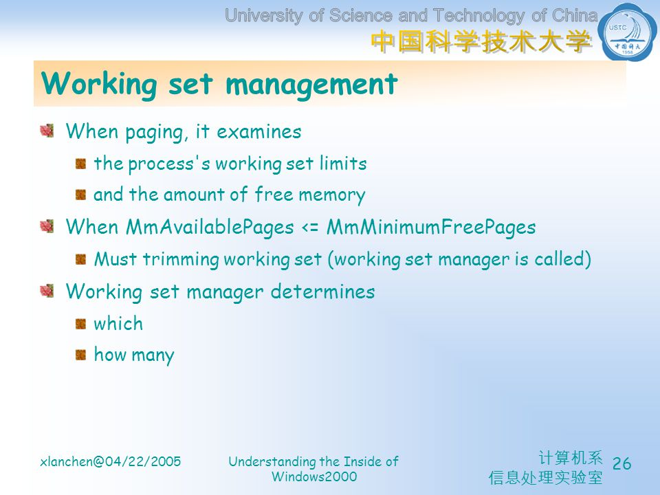 计算机系 信息处理实验室 xlanchen@04/22/2005Understanding the Inside of Windows2000 26 Working set management When paging, it examines the process s working set limits and the amount of free memory When MmAvailablePages <= MmMinimumFreePages Must trimming working set (working set manager is called) Working set manager determines which how many