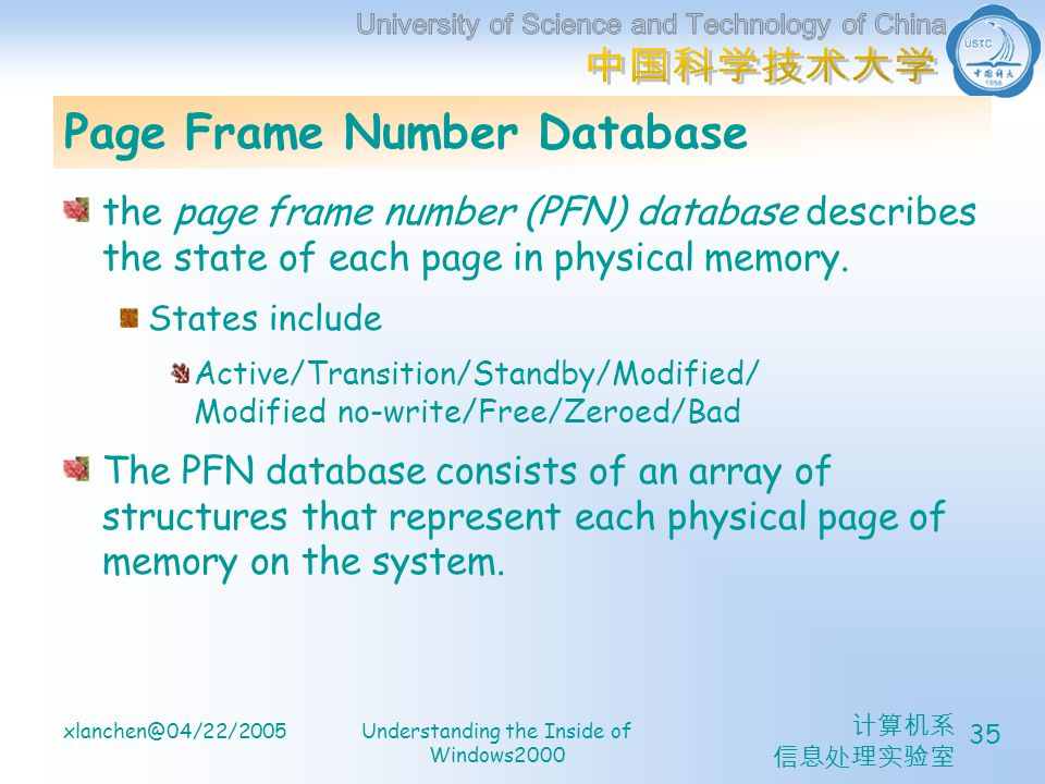 计算机系 信息处理实验室 xlanchen@04/22/2005Understanding the Inside of Windows2000 35 Page Frame Number Database the page frame number (PFN) database describes the state of each page in physical memory.