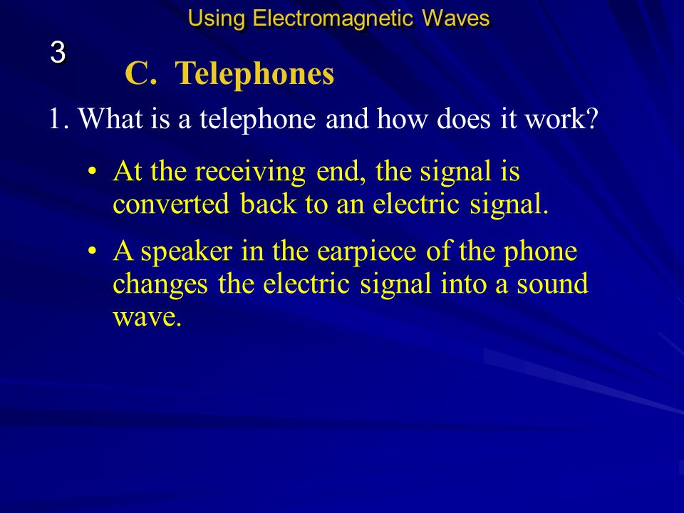 C. Telephones 1. What is a telephone and how does it work? Using Electromagnetic Waves 3 3 The electric signal is carried through a wire to the teleph