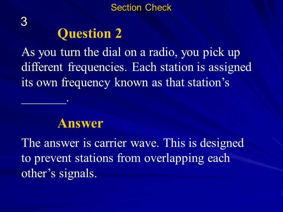 Section Check 3 3 Name some of the reasons radio waves are useful to us. Question 1 They travel long distances, pass through walls easily, don't harm
