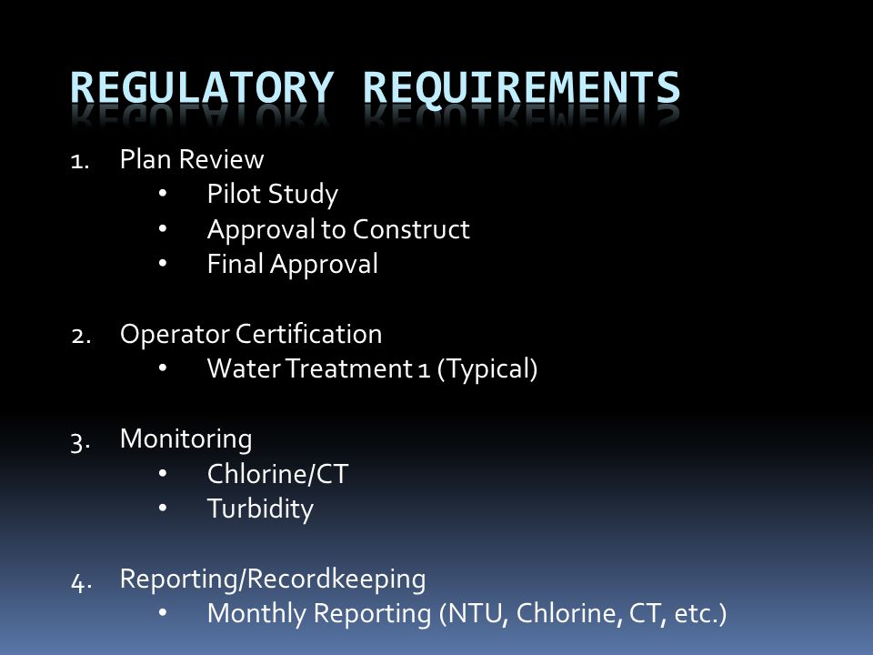 1.Plan Review Pilot Study Approval to Construct Final Approval 2.Operator Certification Water Treatment 1 (Typical) 3.Monitoring Chlorine/CT Turbidity 4.Reporting/Recordkeeping Monthly Reporting (NTU, Chlorine, CT, etc.)