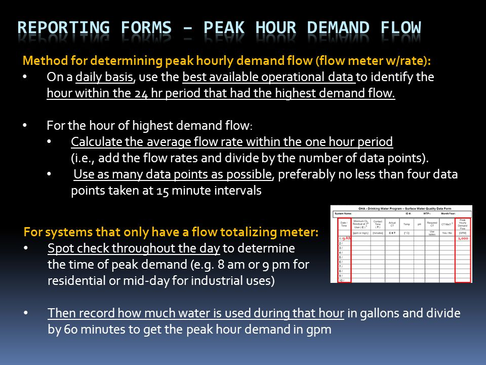 Method for determining peak hourly demand flow (flow meter w/rate): On a daily basis, use the best available operational data to identify the hour within the 24 hr period that had the highest demand flow.