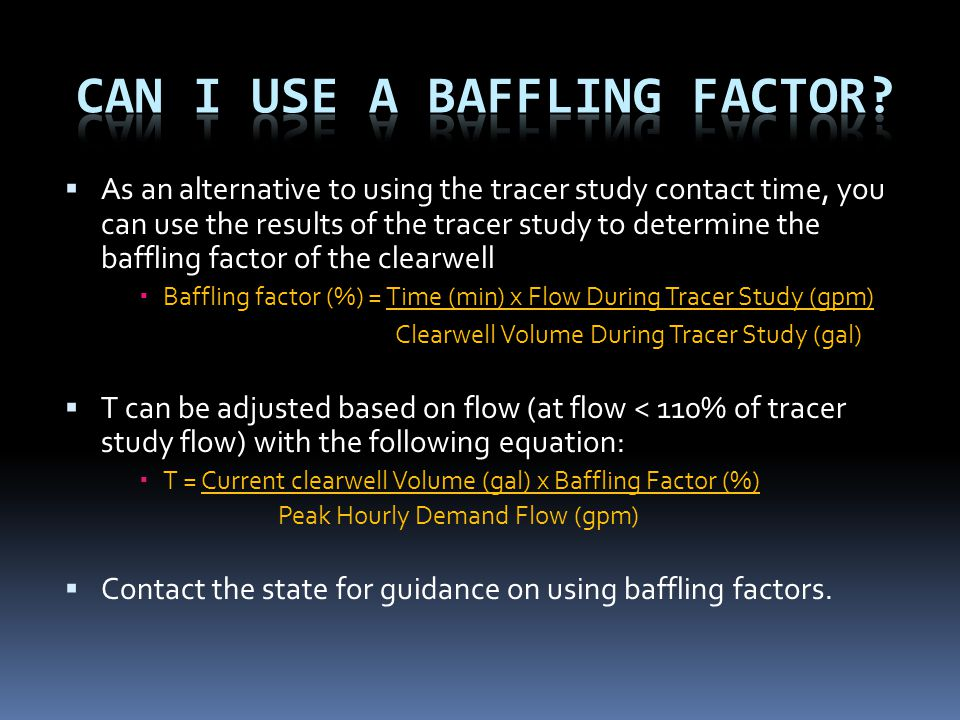  As an alternative to using the tracer study contact time, you can use the results of the tracer study to determine the baffling factor of the clearwell  Baffling factor (%) = Time (min) x Flow During Tracer Study (gpm) Clearwell Volume During Tracer Study (gal)  T can be adjusted based on flow (at flow < 110% of tracer study flow) with the following equation:  T = Current clearwell Volume (gal) x Baffling Factor (%) Peak Hourly Demand Flow (gpm)  Contact the state for guidance on using baffling factors.