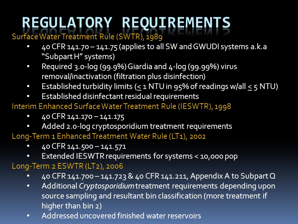 Surface Water Treatment Rule (SWTR), 1989 40 CFR 141.70 – 141.75 (applies to all SW and GWUDI systems a.k.a Subpart H systems) Required 3.o-log (99.9%) Giardia and 4-log (99.99%) virus removal/inactivation (filtration plus disinfection) Established turbidity limits (< 1 NTU in 95% of readings w/all < 5 NTU) Established disinfectant residual requirements Interim Enhanced Surface Water Treatment Rule (IESWTR), 1998 40 CFR 141.170 – 141.175 Added 2.0-log cryptosporidium treatment requirements Long-Term 1 Enhanced Treatment Water Rule (LT1), 2002 40 CFR 141.500 – 141.571 Extended IESWTR requirements for systems < 10,000 pop Long-Term 2 ESWTR (LT2), 2006 40 CFR 141.700 – 141.723 & 40 CFR 141.211, Appendix A to Subpart Q Additional Cryptosporidium treatment requirements depending upon source sampling and resultant bin classification (more treatment if higher than bin 2) Addressed uncovered finished water reservoirs