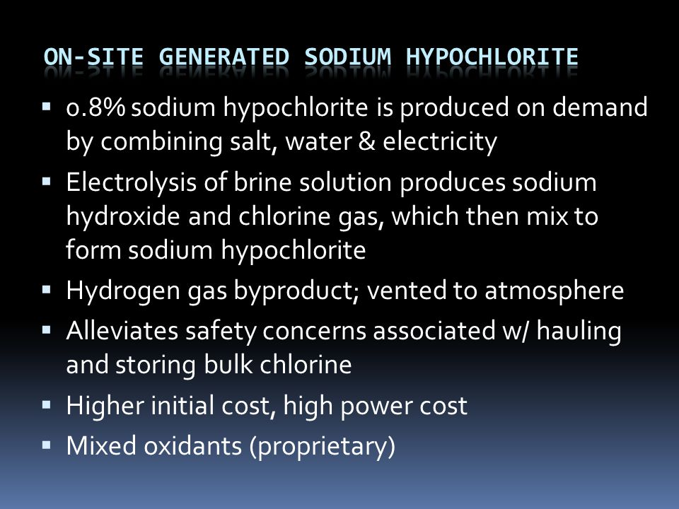  0.8% sodium hypochlorite is produced on demand by combining salt, water & electricity  Electrolysis of brine solution produces sodium hydroxide and chlorine gas, which then mix to form sodium hypochlorite  Hydrogen gas byproduct; vented to atmosphere  Alleviates safety concerns associated w/ hauling and storing bulk chlorine  Higher initial cost, high power cost  Mixed oxidants (proprietary)