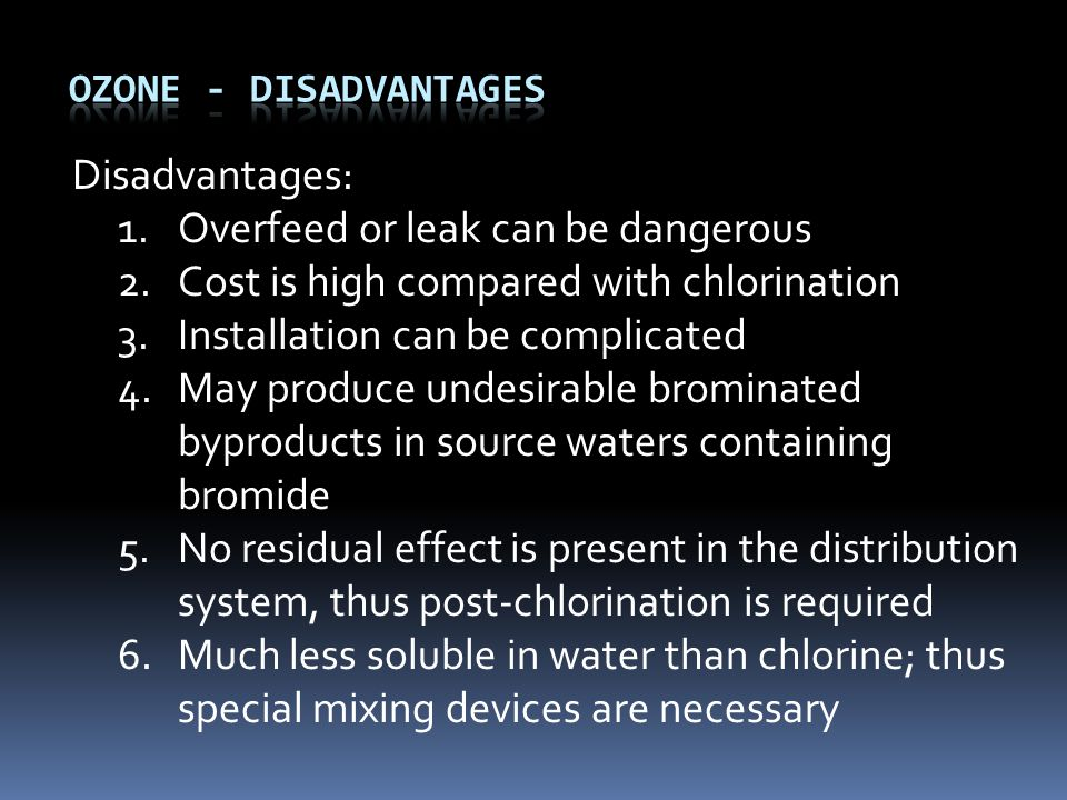 Disadvantages: 1.Overfeed or leak can be dangerous 2.Cost is high compared with chlorination 3.Installation can be complicated 4.May produce undesirable brominated byproducts in source waters containing bromide 5.No residual effect is present in the distribution system, thus post-chlorination is required 6.Much less soluble in water than chlorine; thus special mixing devices are necessary