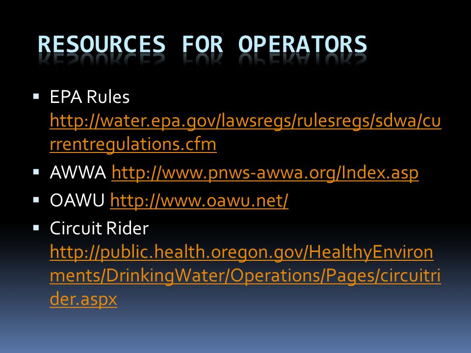  EPA Rules http://water.epa.gov/lawsregs/rulesregs/sdwa/cu rrentregulations.cfm http://water.epa.gov/lawsregs/rulesregs/sdwa/cu rrentregulations.cfm  AWWA http://www.pnws-awwa.org/Index.asphttp://www.pnws-awwa.org/Index.asp  OAWU http://www.oawu.net/http://www.oawu.net/  Circuit Rider http://public.health.oregon.gov/HealthyEnviron ments/DrinkingWater/Operations/Pages/circuitri der.aspx http://public.health.oregon.gov/HealthyEnviron ments/DrinkingWater/Operations/Pages/circuitri der.aspx