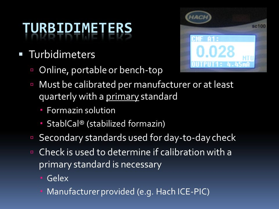  Turbidimeters  Online, portable or bench-top  Must be calibrated per manufacturer or at least quarterly with a primary standard  Formazin solution  StablCal® (stabilized formazin)  Secondary standards used for day-to-day check  Check is used to determine if calibration with a primary standard is necessary  Gelex  Manufacturer provided (e.g.