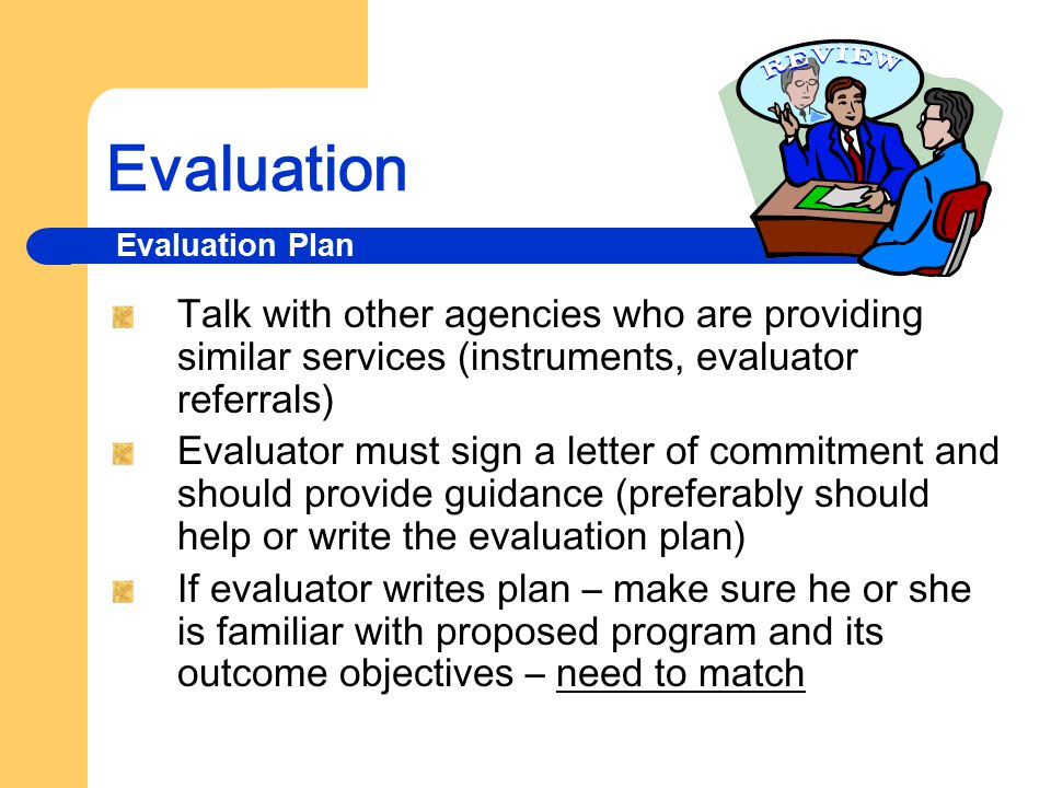 Evaluation Why do we evaluate programs? To judge the program's value and usefulness To assess changes or improvements to programs To increase the effe