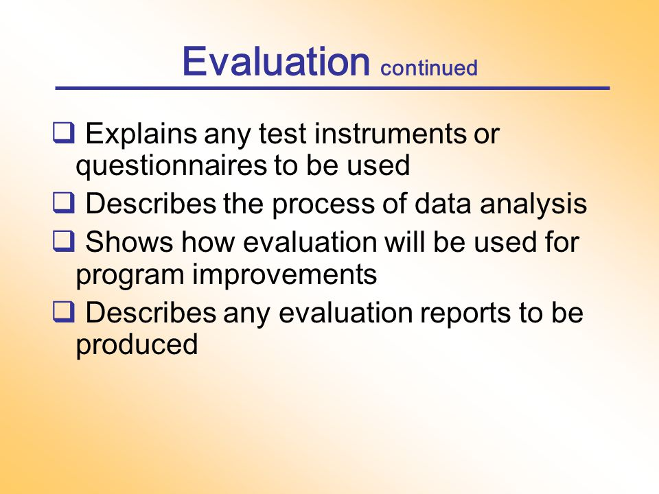 Evaluation  Presents a plan for evaluating accomplishment of objectives  Presents a plan for evaluating and modifying methods over the course of the