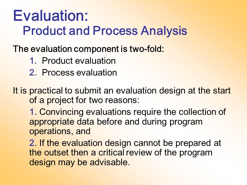 Evaluation continued  Explains any test instruments or questionnaires to be used  Describes the process of data analysis  Shows how evaluation will