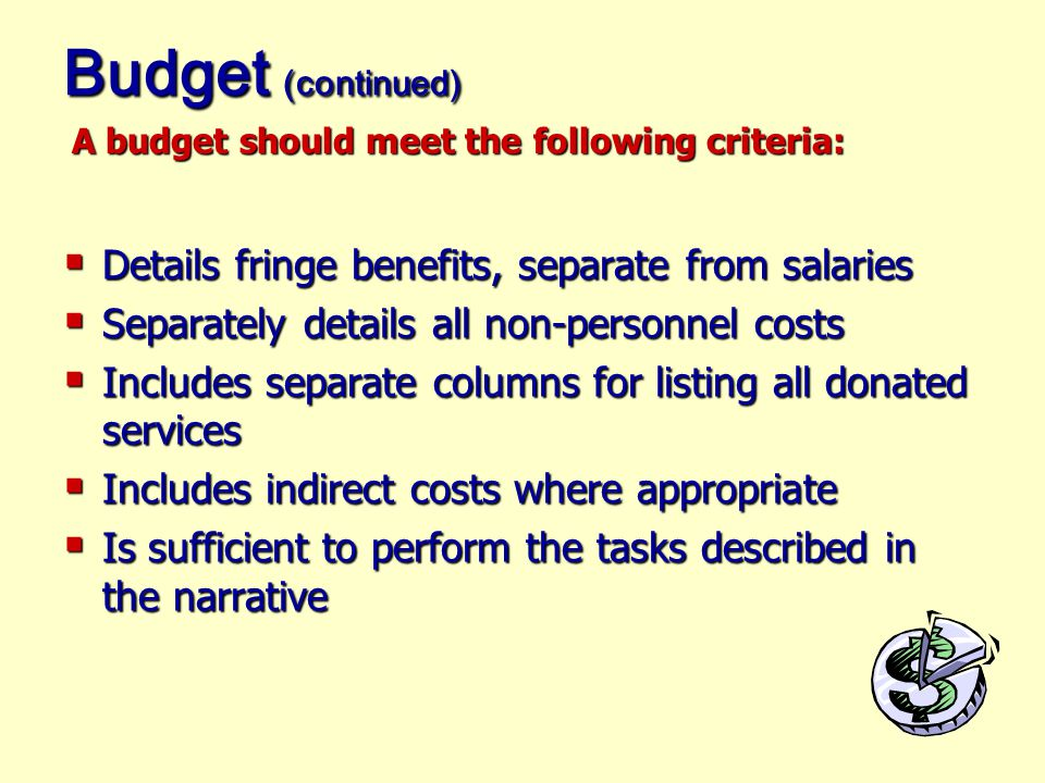 Budget  Tells the same story as the proposal narrative  Is detailed in all aspects  Includes project costs that will be incurred at the time of the