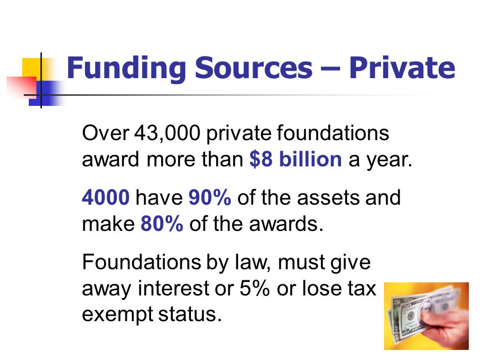 Funding Sources – Private More than 150 BILLION dollars was given last year in grants! Over 4 million nonprofits applied for this funding.