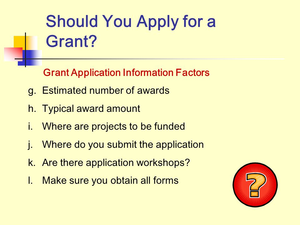 Should You Apply for A Grant? Grant Application Information Factors It's a Process… a. Review grant application b. Eligible Organizations c. Determine