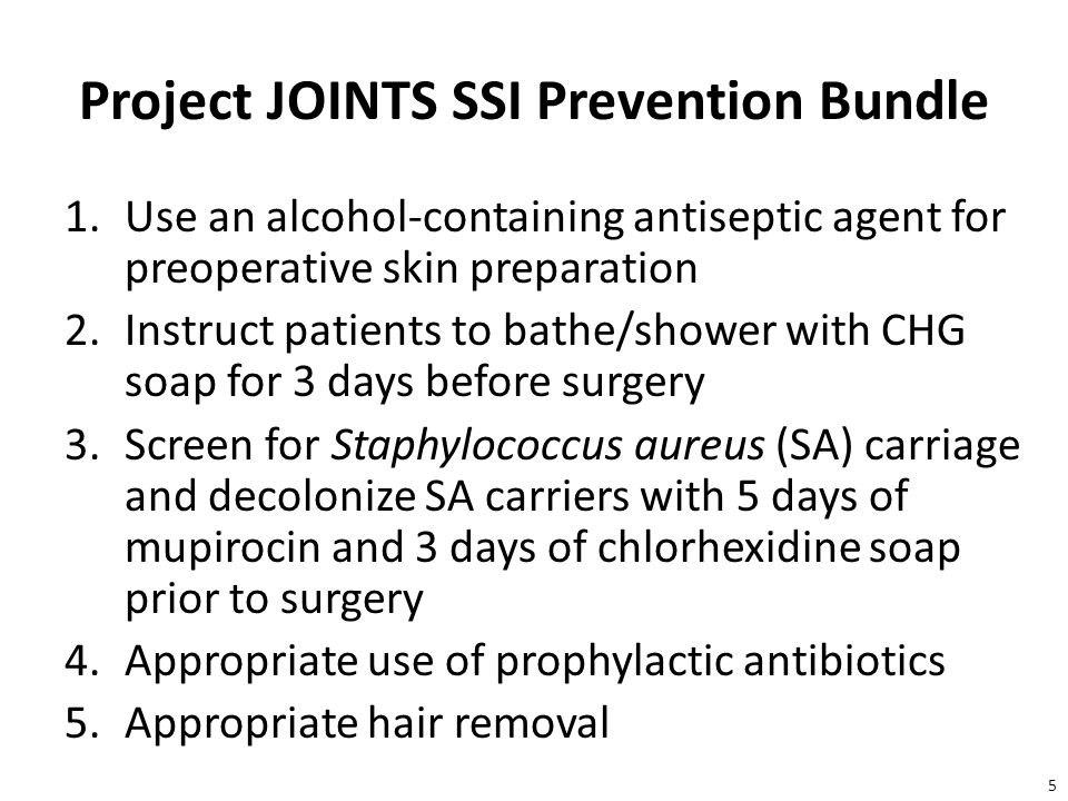5 Project JOINTS SSI Prevention Bundle 1.Use an alcohol-containing antiseptic agent for preoperative skin preparation 2.Instruct patients to bathe/shower with CHG soap for 3 days before surgery 3.Screen for Staphylococcus aureus (SA) carriage and decolonize SA carriers with 5 days of mupirocin and 3 days of chlorhexidine soap prior to surgery 4.Appropriate use of prophylactic antibiotics 5.Appropriate hair removal