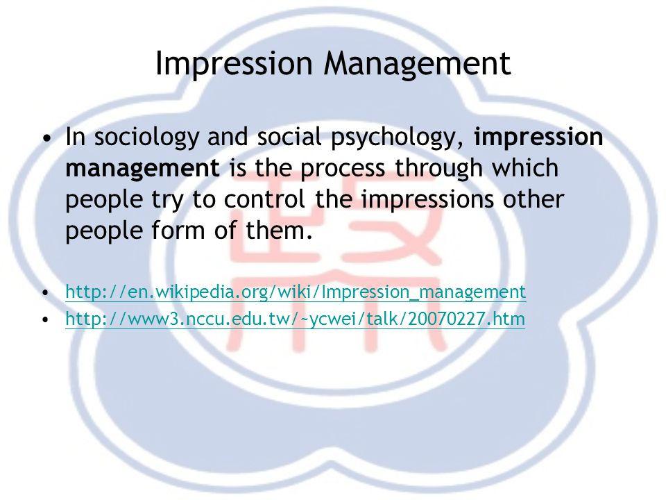 Impression Management In sociology and social psychology, impression management is the process through which people try to control the impressions other people form of them.