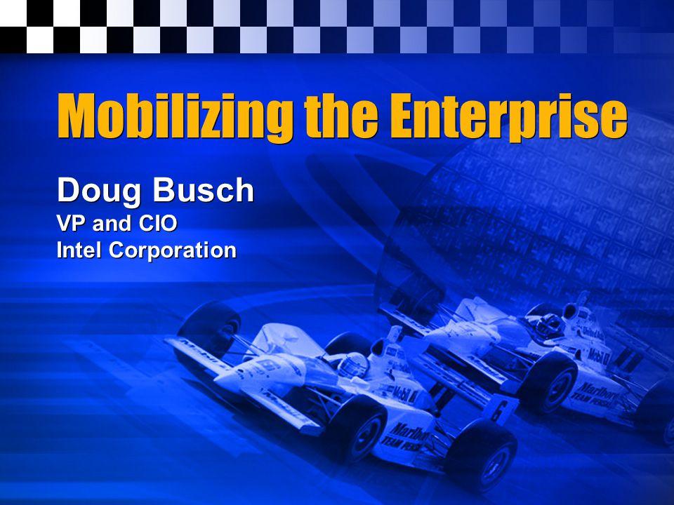 Mobilizing the Enterprise Doug Busch VP and CIO Intel Corporation Doug Busch VP and CIO Intel Corporation